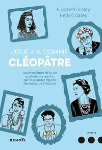Joue-la comme Cléopâtre. . Les problèmes de la vie quotidienne résolus par cinquante et une grandes figures féminines de l'Histoire
