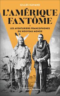 L'Amérique fantôme. Les aventuriers francophones du Nouveau Monde