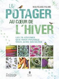 Le potager au cœur de l'hiver - Autonomie sans chauffage avec 70 légumes frais, résistants au gel à cultiver en pot, terrasse ou jardin